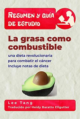 Resumen Y Guía De Estudio - La Grasa Como Combustible: Una Dieta Revolucionaria Para Combatir El Cáncer por Lee Tang