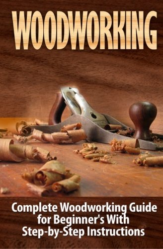 Woodworking: Complete Woodworking Guide for Beginner's With Step by Step Instructions: Volume 1