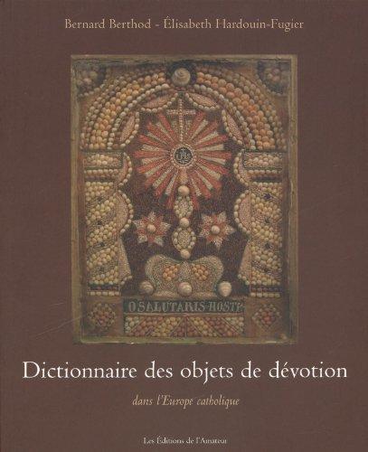 Dictionnaire des objets de dévotion : Dans l'Europe catholique par Bernard Berthod