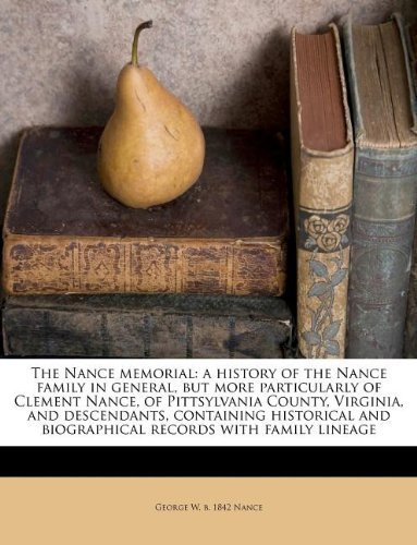 The Nance memorial: a history of the Nance family in general, but more particularly of Clement Nance, of Pittsylvania County, Virginia, and ... and biographical records with family lineage by Nance, George W. b. 1842 (2011) Paperback