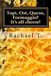 Tupi, Ost, Queso, Formaggio? It's all cheese! by Rachael T. (2013-02-17)