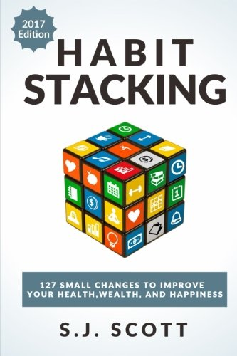 Habit Stacking: 127 Small Changes to Improve Your Health, Wealth, and Happiness (Most are Five Minutes or Less) por S.J. Scott