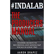 #Indalab - The Producers Manual: Insiders Secrets To Recording & Mixing Rap Vocals In Logic Pro (English Edition)