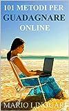"""101 Metodi Per Guadagnare Online : """"Ti spiego io come guadagnare in Internet e quali possibilita' ci sono senza spendere niente"""