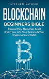 Blockchain: Beginners Bible - Discover How Blockchain Could Enrich Your Life, Your Business & Your Cryptocurrency Wallet (Bitcoin, Cryptocurrency and Blockchain Book 2)