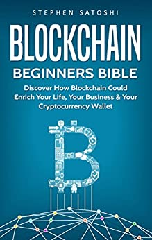 Blockchain: Beginners Bible - Discover How Blockchain Could Enrich Your Life, Your Business & Your Cryptocurrency Wallet (Bitcoin, Cryptocurrency and Blockchain Book 2) (English Edition) von [Satoshi, Stephen]