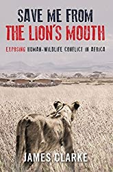 Save Me from the Lion's Mouth: Exposing Human-Wildlife Conflict in Africa by James Clarke (2013-03-15)