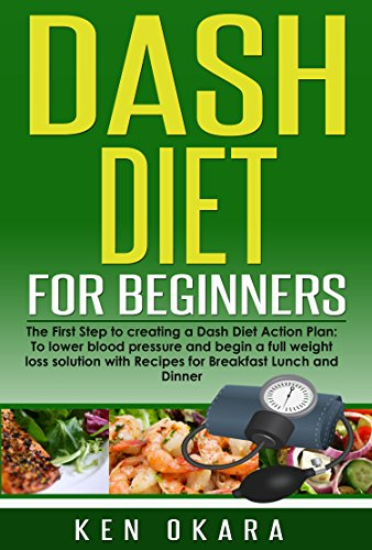 Dash Diet for Beginners: The First Step to creating a Dash Diet Action Plan: To lower blood pressure, and begin a full weight loss solution with Recipes ... (Dash Diet Series Book 1) (English Edition)