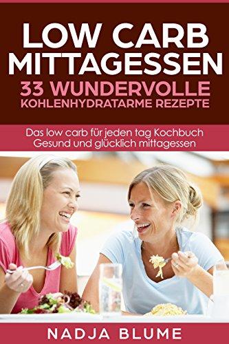 Low Carb Mittagessen - 33 wundervolle kohlenhydratarme Rezepte: Das low carb für jeden tag Kochbuch - Gesund und glücklich Mittagessen