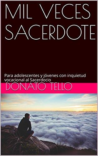 MIL VECES SACERDOTE: Para adolescentes y jóvenes con inquietud vocacional al Sacerdocio por Donato Tello