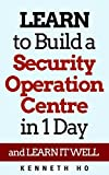 LEARN to Build a Security Operation Centre in 1 Day: and LEARN IT WELL