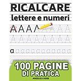 Ricalcare Lettere e Numeri: IMPARARE A SCRIVERE - 100 PAGINE di pratica: il mio Quaderno per tracciare lettere ALFABETO…