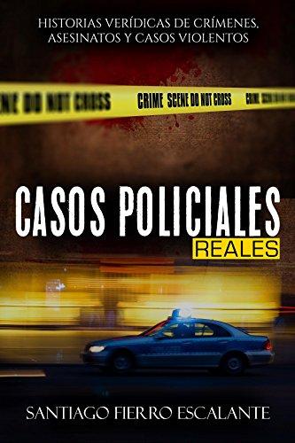 Casos Policiales Reales: Historias verídicas de crímenes, asesinatos y casos violentos por Santiago Fierro Escalante