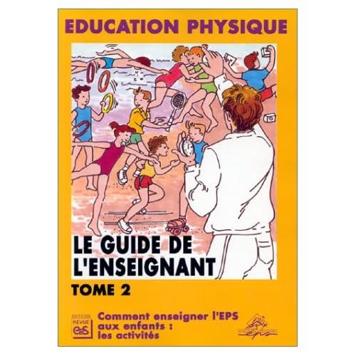 Le guide de l'enseignant : Tome 2, Comment enseigner l'EPS aux enfants : les activités