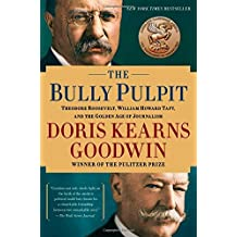 The Bully Pulpit: Theodore Roosevelt, William Howard Taft, and the Golden Age of Journalism by Doris Kearns Goodwin (2014-09-09)