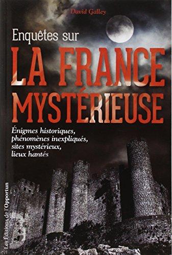 Enquêtes sur la France mystérieuse - Enigmes historiques, phénomènes inexpliqués, sites mystérieux par David Galley
