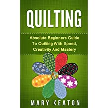 Quilting: Absolute Beginners Guide to Quilting With Speed, Creativity and Mastery (Quilting Step by Step Guide, Quilting 101,) (English Edition)