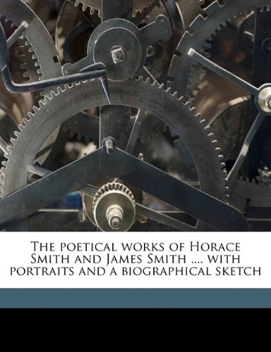 The poetical works of Horace Smith and James Smith .... with portraits and a biographical sketch