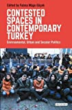 Contested Spaces in Contemporary Turkey: Environmental, Urban and Secular Politics (Library of Modern Turkey)