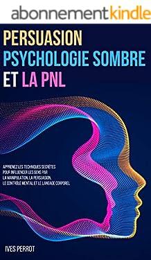 Persuasion, Psychologie Sombre et la PNL: Apprenez les Techniques Secrètes pour Influencer les Gens par la Manipulation, la Persuasion, le Contrôle Mental et le Langage Corporel