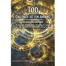 Tod - das Ende ist ein Anfang. Zitate und Aphorismen: Über Tod und Leben, Verzweiflung, Hoffnung, Ende und Anfang, einen Neubeginn, Trauer, Liebe, Schmerz, ... Kraft der Gedanken, Befreiung, Trost