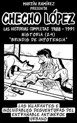 CHECHO LÓPEZ Las Historias Completas 1988 – 1991 Historia 24 Brindis de Impotencia: Las hilarantes e inolvidables desventuras del entrañable antihéroe urbano por Martín Ramírez
