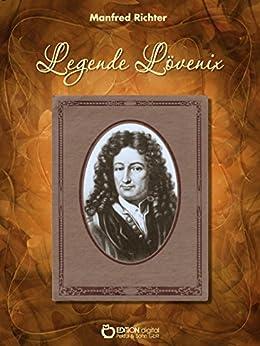 Legende Lövenix: Ein ungesicherter Bericht über die Liebe und anderes Merkwürdige im Leben des Gottfried Wilhelm Leibniz