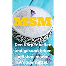 MSM: Den Körper heilen und gesund leben mit dem neuen Wundermittel MSM: Natürlicher Schwefel gegen körperliche Beschwerden ( Allergien, Entgiftung, Diät, Haut, Immunsystem, Entzündungen, Gelenke)