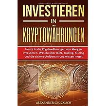 INVESTIEREN IN KRYPTOWÄHRUNGEN: Heute in die Kryptowährungen von Morgen investieren. Was du über ICOs, Trading, Mining und die sichere Aufbewahrung wissen musst.