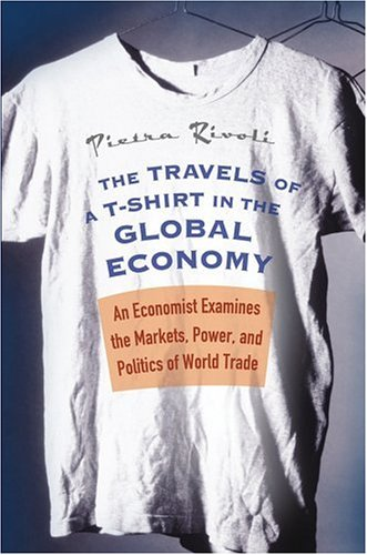 The Travels of a T-Shirt in the Global Economy: An Economist Examines the Markets, Power and Politics of World Trade