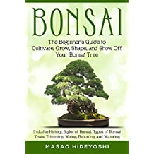 Bonsai: The Beginner's Guide to Cultivate, Grow, Shape, and Show Off Your Bonsai Tree: Includes History, Styles of Bonsai, Types of Bonsai Trees, Trimming, ... Re-potting, and Watering (English Edition)