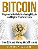 Bitcoin: Beginner's Guide to Mastering Bitcoin and Digital Cryptocurrency - How to Make Money With Bitcoins (Bitcoin, blockchain, hacking, python programming, tor Book 1)