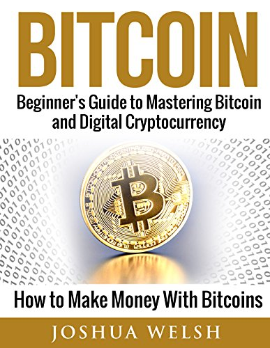 Bitcoin: Beginner's Guide to Mastering Bitcoin and Digital Cryptocurrency – How to Make Money With Bitcoins (Bitcoin…