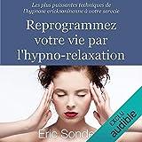 Reprogrammez votre vie par l'hypno-relaxation. Les plus puissantes techniques de l'hypnose ericksonienne à votre service