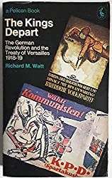 The Kings Depart: The German Revolution And the Treaty of Versailles 1918-1919 (Pelican)