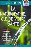 LA NATUROPATHIE, CLE DE VOTRE SANTE. Retrouvez les grands principes de la médecine éternelle