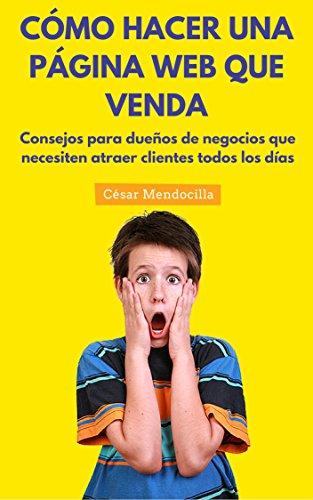 Cómo hacer una Página Web que venda: Consejos para dueños de negocios que necesiten atraer clientes todos los días (Spanish Edition)