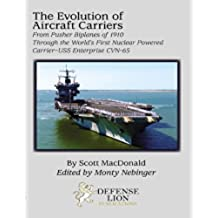 The Evolution of Aircraft Carriers - From Pusher Biplanes of 1910 Through the World's First Nuclear Powered Carrier - USS Enterprise CVN-65 (English Edition)