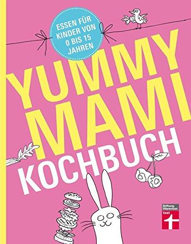 Yummy Mami Kochbuch - Essen für Kinder von 0 bis 15 Jahren - 150 alltagstaugliche, gesunde Rezepte - mit Step-by-Step Bildern