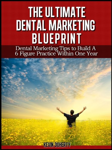 The Ultimate Dental Marketing Blueprint: Dental Marketing Tips to Build a 6 Figure Practice Within 1 Year