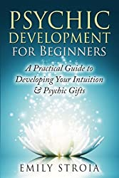 Psychic Development for Beginners: A Practical Guide to Developing Your Intuition & Psychic Gifts