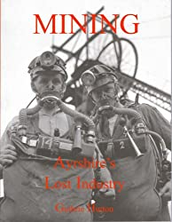 Mining, Ayrshire's Lost Industry: An Illustrated History of the Mines and Miners of Ayrshire and Upper Nithsdale