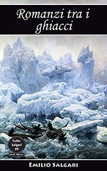 Romanzi tra i ghiacci: Al Polo Australe in velocipede, Nel paese dei ghiacci, Al Polo Nord, La Stella Polare e il suo viaggio avventuroso, Una sfida al Polo (Tutto Salgari Vol. 9) di [Salgari, Emilio]