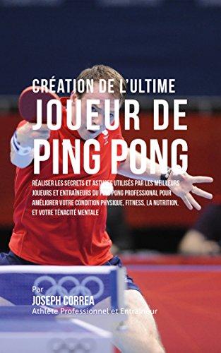 Création de l'Ultime Joueur de Ping Pong: Réaliser les secrets et astuces utilisés par les meilleurs joueurs et entraîneurs du Ping Pong Professional pour améliorer votre Condition Physique