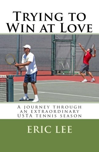 Trying to Win at Love: A journey through an extraordinary USTA tennis season by Eric Lee (2011-04-21) par Eric Lee