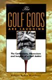The Golf Gods Are Laughing: The Confessions. Obsessions, and Insights of a Golf Addict