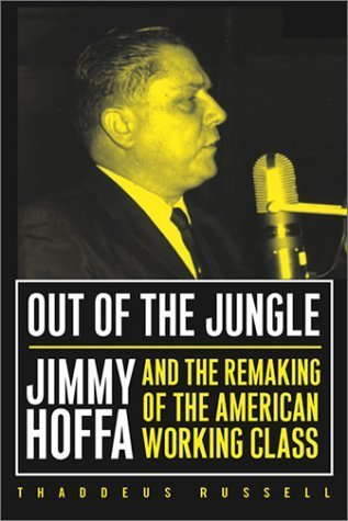 Out of the Jungle: Jimmy Hoffa and the Remaking of the American Working Class (Labor in Crisis) by Thaddeus Russell (2003-03-12)