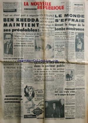 NOUVELLE REPUBLIQUE (LA) [No 5205] du 25/10/1961 - BEN KHEDDA MAINTIENT SES PREALABLES - UNITE DU SAHARA ET DE L'ALGERIE -A NICE / ARRESTATION MOUVEMENTEE D'UN TRIO DE PERCEPTEURS DE L'O.A.S. -EL CAMPESINO DEMANDE SA MISE EN LIBERTE PROVISOIRE -LES CONFLITS SOCIAUX -UN ETRANGE NAUFRAGE DECOUVERT SUR LA PLAGE DE FRITZ VON OPEL A SAINT-TROPEZ -8 MOIS DE PRISON AVEC SURSIS AU SOUS-BRIGADIER PIGNON -POURQUOI LA SUPERBOMBE PAR DUCROCQ -AUX ASSISES DE MOULINS / ABDELMAJID MET SON TRIPLE CRIME SUR L par Collectif