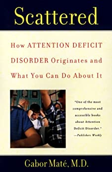 Scattered: How Attention Deficit Disorder Originates and What You Can Do About It di [Mate, Gabor]