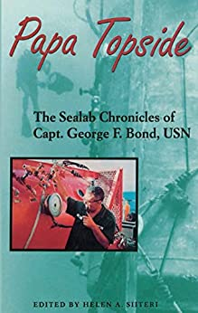Papa Topside: The Sealab Chronicles of Capt. George F. Bond, USN by [Siiteri, Helen A.]